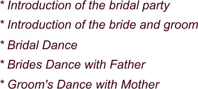 * Introduction of the bridal party * Introduction of the bride and groom * Bridal Dance * Brides Dance with Father * Groom's Dance with Mother